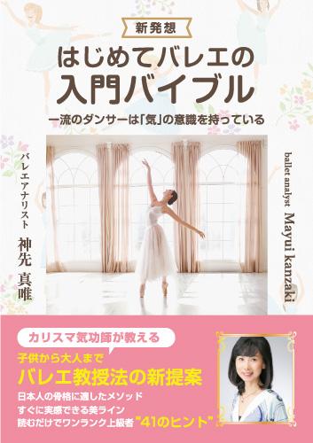 新発想「はじめてバレエの入門バイブル」~バレエ教授法の新提案 日本人の骨格に適したメソッド すぐに実感できる美ライン 読むだけでワンランク上級者41のヒント~
